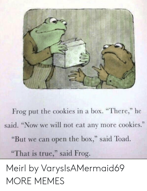 """toad: Frog put the cookies in a box. """"There,"""" he  said. """"Now we will not eat any more cookies.""""  """"But we can open the box,"""" said Toad  25  """"That is true,"""" said Frog Meirl by VarysIsAMermaid69 MORE MEMES"""