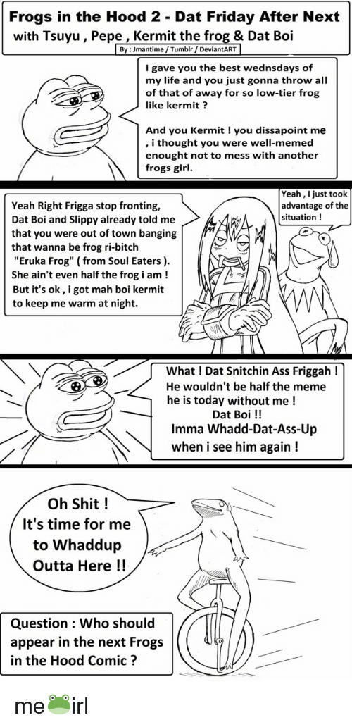 """Well Memed: Frogs in the Hood 2 - Dat Friday After Next  with Tsuyu, Pepe, Kermit the frog & Dat Boi  By : Jmantime/Tumblr / DeviantART  I gave you the best wednsdays of  my life and you just gonna throw all  of that of away for so low-tier frog  like kermit?  And you Kermit you dissapoint me  , i thought you were well-memed  enought not to mess with another  frogs girl.  Yeah, I just took  advantage of the  situation  Yeah Right Frigga stop fronting,  Dat Boi and Slippy already told me  that you were out of town banging  that wanna be frog ri-bitch  """"Eruka Frog"""" (from Soul Eaters ).  She ain't even half the frog i am!  But it's ok, i got mah boi kermit  to keep me warm at night.  What ! Dat Snitchin Ass Friggah!  He wouldn't be half the meme  he is today without me!  Dat Boi!!  Imma Whadd-Dat-Ass-Up  when i see him again!  Oh Shit!  It's time for me  to Whaddup  Outta Here!!  Question Who should  appear in the next Frogs  in the Hood Comic?"""