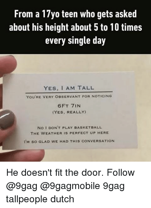 Observative: From a 17yo teen who gets asked  about his height about 5 to 10 times  every single day  YES, AM TALL  YOU'RE VERY OBSERVANT FOR NOTICING  6FT 7IN  (YES, REALLY)  No I DON'T PLAY BASKETBALL  THE WEATHER IS PERFECT UP HERE  I'M so GLAD wE HAD THIS cONVERSATION He doesn't fit the door. Follow @9gag @9gagmobile 9gag tallpeople dutch