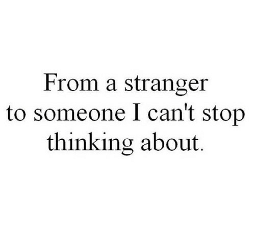 Stranger, Stop, and Thinking: From a stranger  to someone I can't stop  thinking about.