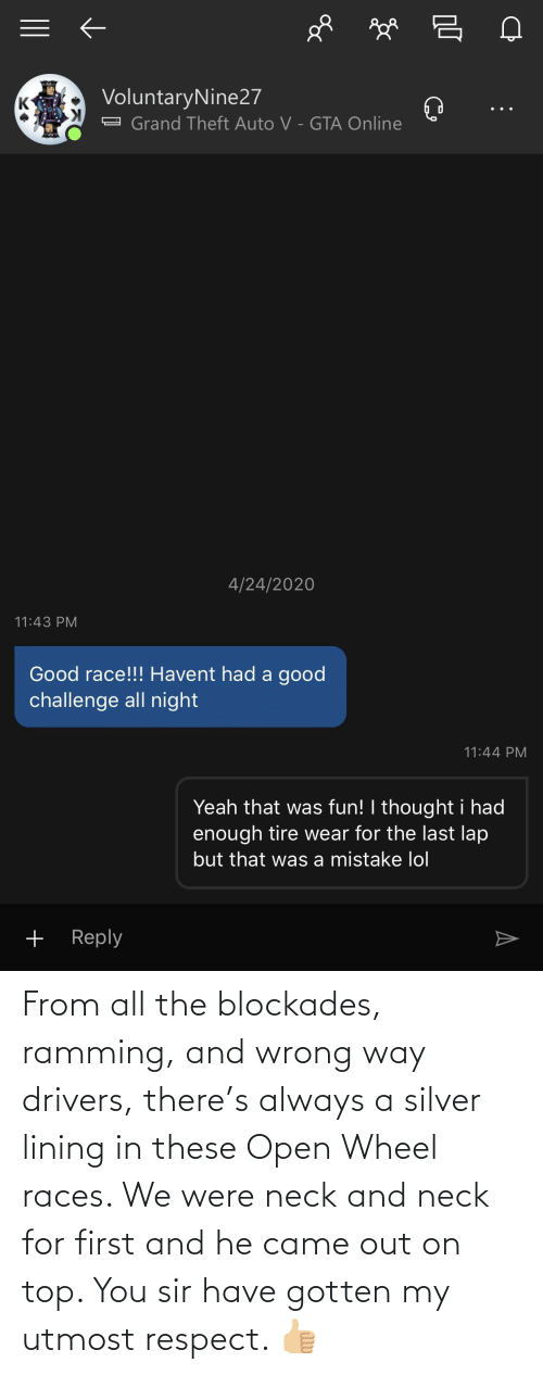 wheel: From all the blockades, ramming, and wrong way drivers, there's always a silver lining in these Open Wheel races. We were neck and neck for first and he came out on top. You sir have gotten my utmost respect. 👍🏼