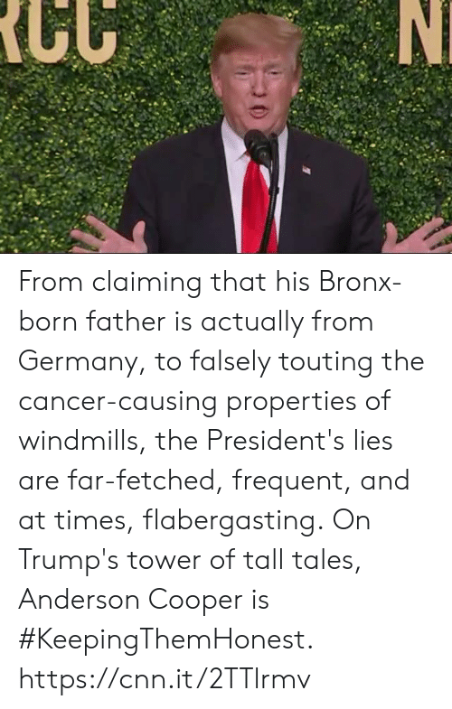 Bronx: From claiming that his Bronx-born father is actually from Germany, to falsely touting the cancer-causing properties of windmills, the President's lies are far-fetched, frequent, and at times, flabergasting.  On Trump's tower of tall tales, Anderson Cooper is #KeepingThemHonest.  https://cnn.it/2TTlrmv
