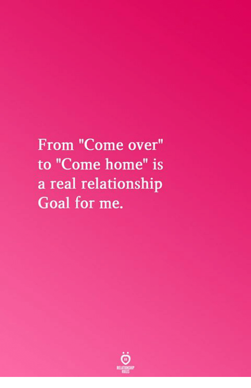 """Relationship Goal: From """"Come over""""  to """"Come home"""" is  a real relationship  Goal for me.  Il  RELATICNGHP  BLES"""