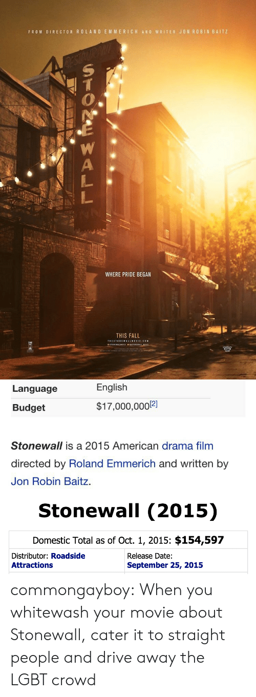 Catering: FROM DIRECTOR ROLAND EMMERICH ANO WRITER JON ROBIN BAITZ  WHERE PRIDE BEGAN  THIS FALL   Language  English  Budget  $17,000,000]  12]  Stonewall is a 2015 American drama film  directed by Roland Emmerich and written by  Jon Robin Baitz.   Stonewall (2015)  Domestic Total as of Oct. 1, 2015: $154,597  Distributor: Roadside  Attractions  Release Date:  September 25, 2015 commongayboy:  When you whitewash your movie about Stonewall, cater it to straight people and drive away the LGBT crowd