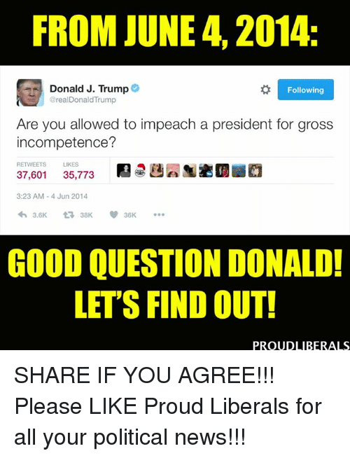 Proud Liberal: FROM JUNE 4, 2014:  Donald J. Trump  Following  @real DonaldTrump  Are you allowed to impeach a president for gross  incompetence?  LIKES  RETWEETS  37,601  35,773  3:23 AM 4 Jun 2014  3.6K.  t 38K  36K  GOOD QUESTION DONALD!  LETS FIND OUT!  PROUD LIBERALS SHARE IF YOU AGREE!!!  Please LIKE Proud Liberals for all your political news!!!