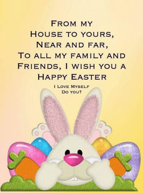 Easter, Family, and Friends: FROM MY  HOUSE TO YOURS  NEAR AND FAR  TO ALL MY FAMILY AND  FRIENDS, I WISH YOU A  HAPPY EASTER  I LOVE MYSELF  DO YOU