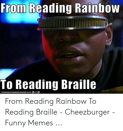 Reading Rainbow Meme: From Reading Rainbow  To Reading Braille  ICANHASOHEEZEURGER COM From Reading Rainbow To Reading Braille - Cheezburger - Funny Memes ...