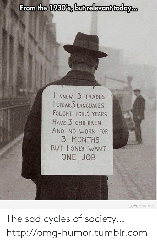 Trades: From the 1930's, but relevant today.c  I KNOW 3 TRADES  I SPEAK3 LANGUAGES  FOUCHT FOR 3 YEARS  HAVE 3 CHILDREN  AND NO WORK FOR  3 MONTHS  BUT I ONLY WWANT  ONE JOB  LeFunny.net The sad cycles of society…http://omg-humor.tumblr.com