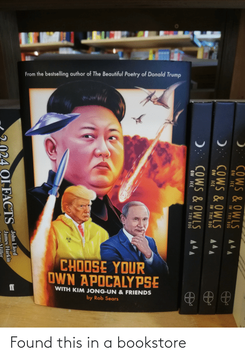 Donald Trump: From the bestselling author of The Beautiful Poetry of Donald Trump  CHOOSE YOUR  OWN APOCALYPSE  ff  WITH KIM JONG-UN & FRIENDS  by Rob Sears  COWS &OWLS AAA  ON ICE  IN THE BOG  ): COWS & OWLS A4A  ON ICE  IN THE BOG  ): COWS & OWLS  ON ICE  IN THE BOG  John Lloyd  OI FACTS  James Harkin Found this in a bookstore