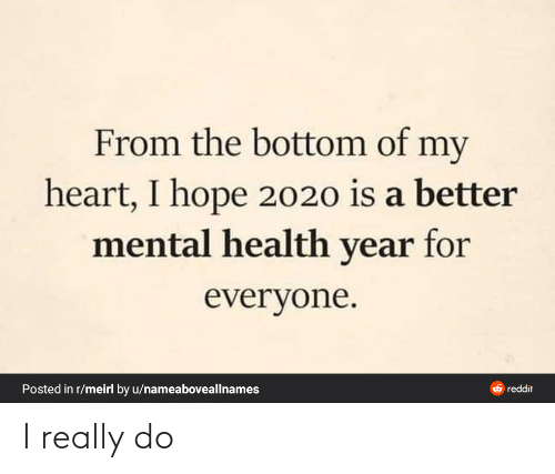 my heart: From the bottom of my  heart, I hope 2020 is a better  mental health year for  everyone.  Posted in r/meirl by u/nameaboveallnames  O reddit I really do
