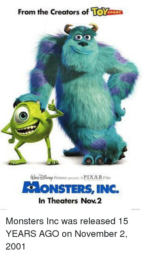 monster inc: From the Creators of  TOY  STORY  AONSTERS, INC.  In Theaters Now.2 Monsters Inc was released 15 YEARS AGO on November 2, 2001