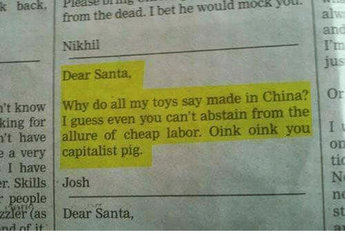 I Bet, Memes, and China: from the dead. I bet he would mock yUlL  Nikhil  Dear Santa,  k  back,  Please  D  and  t know Why do all my toys say made in China? Or  for I guess even you can't abstain from the  't have allure of cheap labor. Oink oink you I  a very capitalist pig.  I have  r Skills Josh  people  zze as Dear Santa,  king  on  tio  ne  st