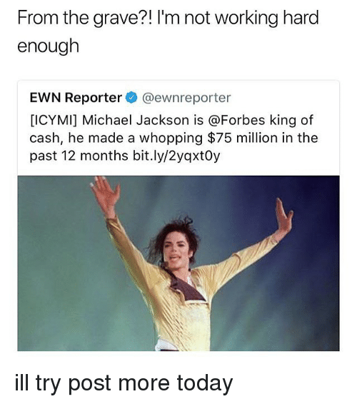 Memes, Michael Jackson, and Forbes: From the grave?! I'm not working hard  enough  EWN Reporter@ewnreporter  [ICYMI] Michael Jackson is @Forbes king of  cash, he made a whopping $75 million in the  past 12 months bit.ly/2yqxtOy ill try post more today