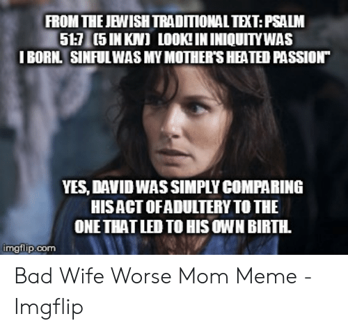 """Bad Mom Meme: FROM THE JEWISH TRADITIONAL TEXT:PSALM  51:7 (5 IN KN) LOOK!IN INIQUITYWAS  I BORN. SINFUL WAS MY MOTHER'S HEATED PASSION""""  YES, DAVID WAS SIMPLY COMPARING  HISACT OFADULTERY TO THE  ONE THAT LED TO HIS OWN BIRTH  imgflip.com Bad Wife Worse Mom Meme - Imgflip"""