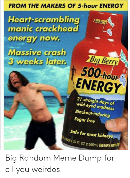 Kidneys: FROM THE MAKERS OF 5-hour ENERGY  Heart-scrambling  manic crackhead  Big Berry  energy now.  Massive crash  3 weeks later.  Big Berry  500 hour  ENERGY  21 straight days of  wild-eyed madness  Blackout-inducing  Sugar free  Safe for most kidneys  FLAVOR 36 FL OZ (1065ml) DIETARY SUPPLEIS Big Random Meme Dump for all you weirdos