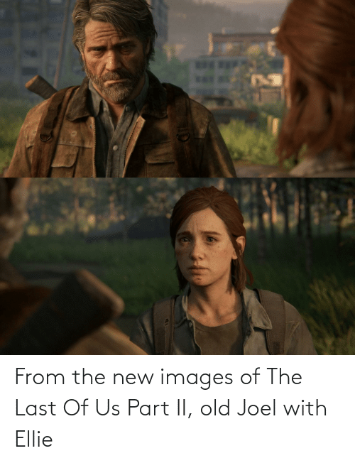 joel: From the new images of The Last Of Us Part II, old Joel with Ellie