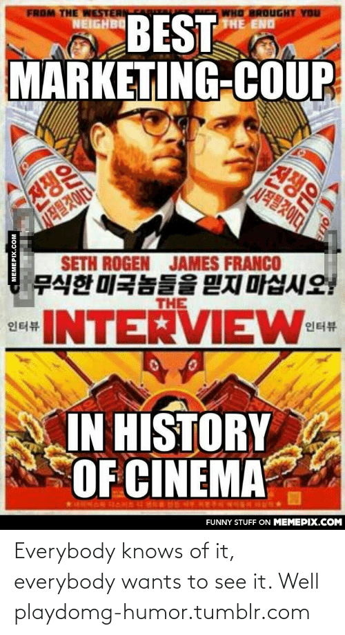 Everybody Wants: FROM THE WESTERN  NEIGHBO  WHO BROUGHT YOU  THE END  BEST  MARKETING-COUP  전쟁은  전쟁은  SETH ROGEN JAMES FRANCO  무식한 미국놈들을 믿지 마십시오!  THE  eINTERVIEW-cm  인터뷰  인터뷰  IN HISTORY  OF CINEMA  FUNNY STUFF ON MEMEPIX.COM  MEMEPIX.COM Everybody knows of it, everybody wants to see it. Well playdomg-humor.tumblr.com