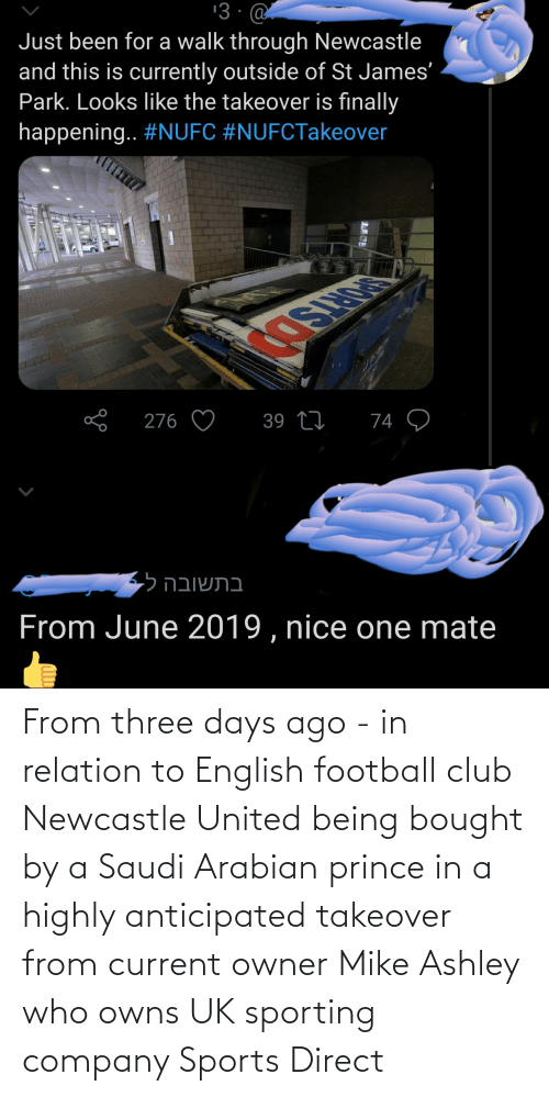 Direct: From three days ago - in relation to English football club Newcastle United being bought by a Saudi Arabian prince in a highly anticipated takeover from current owner Mike Ashley who owns UK sporting company Sports Direct