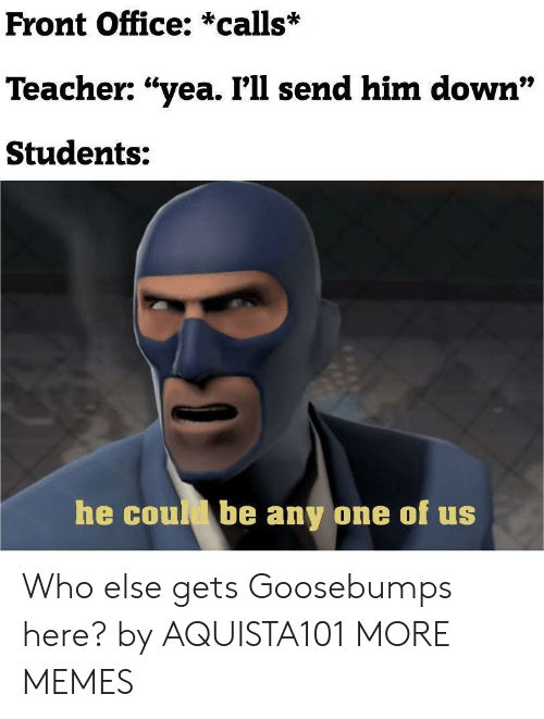 "goosebumps: Front Office: *calls*  Teacher: ""yea. I'll send him down""  97  Students:  he coul be any one of us Who else gets Goosebumps here? by AQUISTA101 MORE MEMES"