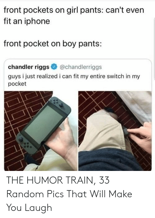 Iphone, Girl, and Train: front pockets on girl pants: can't even  fit an iphone  front pocket on boy pants:  chandler riggs  @chandlerriggs  guys i just realized i can fit my entire switch in my  pocket THE HUMOR TRAIN, 33 Random Pics That Will Make You Laugh