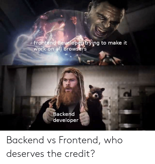 Work, Who, and All: Frontend developertrying to  work on all browsers  make it  Backend  developer Backend vs Frontend, who deserves the credit?