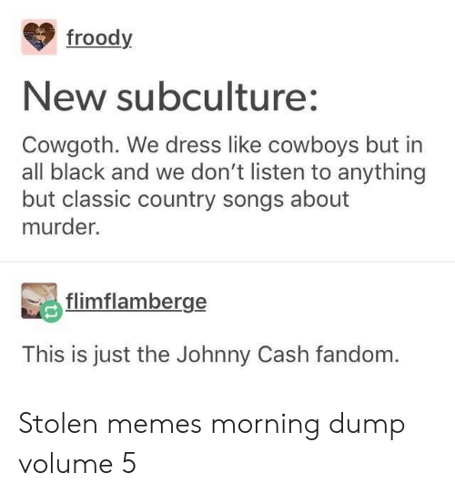 Johnny Cash: froody  New subculture:  Cowgoth. We dress like cowboys but in  all black and we don't listen to anything  but classic country songs about  murder.  flimflamberge  This is just the Johnny Cash fandom. Stolen memes morning dump volume 5