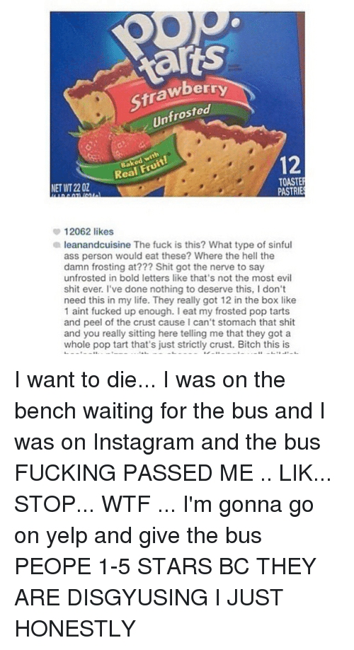 pop tart: frosted  Un  with  Real 12  TOASTER  NET WT 22 OZ  PASTRIES  12062 likes  a leanandcuisine The fuck is this? What type of sinful  ass person would eat these? Where the hell the  damn frosting at??? Shit got the nerve to say  unfrosted in bold letters like that's not the most evil  shit ever. I've done nothing to deserve this, I don't  need this in my life. They really got 12 in the box like  1 aint fucked up enough. eat my frosted pop tarts  and peel of the crust cause I can't stomach that shit  and you really sitting here telling me that they got a  whole pop tart that's just strictly crust. Bitch this is I want to die... I was on the bench waiting for the bus and I was on Instagram and the bus FUCKING PASSED ME .. LIK... STOP... WTF ... I'm gonna go on yelp and give the bus PEOPE 1-5 STARS BC THEY ARE DISGYUSING I JUST HONESTLY