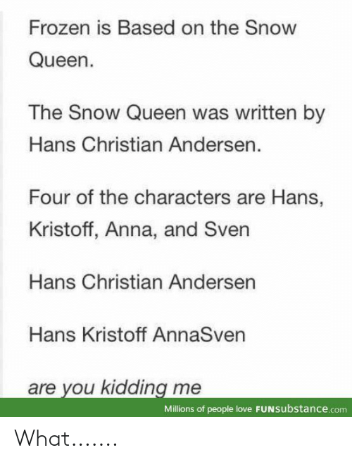 Anna, Frozen, and Love: Frozen is Based on the Snow  Queen.  The Snow Queen was written by  Hans Christian Andersen.  Four of the characters are Hans,  Kristoff, Anna, and Sven  Hans Christian Andersen  Hans Kristoff AnnaSven  are you kidding me  Millions of people love FUNSubstance.com What.......