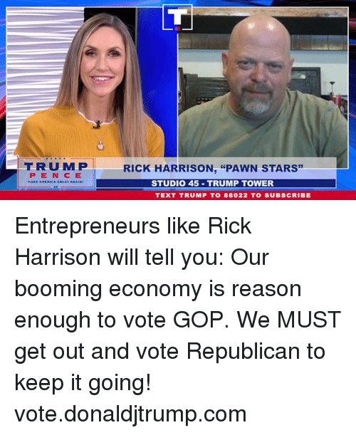 "pawn: FRUMP  RICK HARRISON, ""PAWN STARS  PEN CE  STUDIO 45 TRUMP TOWER  TEXT TRUMP T0 88022 TO SUBSCRIBE Entrepreneurs like Rick Harrison will tell you: Our booming economy is reason enough to vote GOP. We MUST get out and vote Republican to keep it going! vote.donaldjtrump.com"