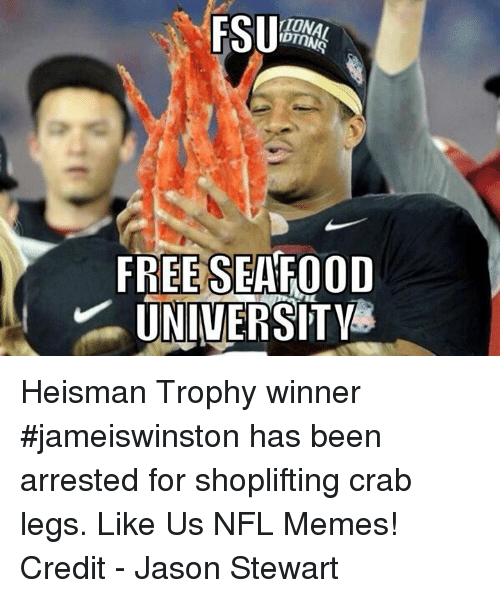 crab legs: FSU  TUNA  FREE SEAFOOD  UNIVERSITY Heisman Trophy winner #jameiswinston has been arrested for shoplifting crab legs.  Like Us NFL Memes!  Credit - Jason Stewart