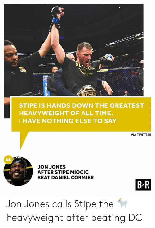 Twitter, Time, and Jon Jones: FT  CHAMP  ך1 2י  6  STIPE IS HANDS DOWN THE GREATEST  HEAVYWEIGHT OF ALL TIME.  IHAVE NOTHING ELSE TO SAY  VIA TWITTER  JON JONES  AFTER STIPE MIOCIC  B R  BEAT DANIEL CORMIER  motel6 Jon Jones calls Stipe the 🐐 heavyweight after beating DC