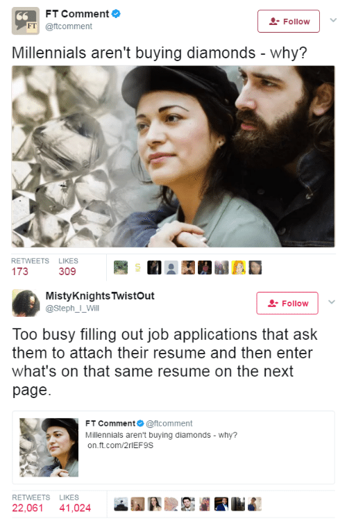Millennials, Resume, and Page: FT Comment  Follow ! '  FT @ftcomment  Millennials aren't buying diamonds - why?  RETWEETS LIKES  173  309   MistyKnightsTwistOut  @StephI Will  Follow 1 .  Too busy filling out job applications that ask  them to attach their resume and then enter  what's on that same resume on the next  page  FT Comment @ftcomment  Millennials aren't buying diamonds-why?  on.ft.com/2rlEF9S  RETWEETS LIKES  22,061 41,024