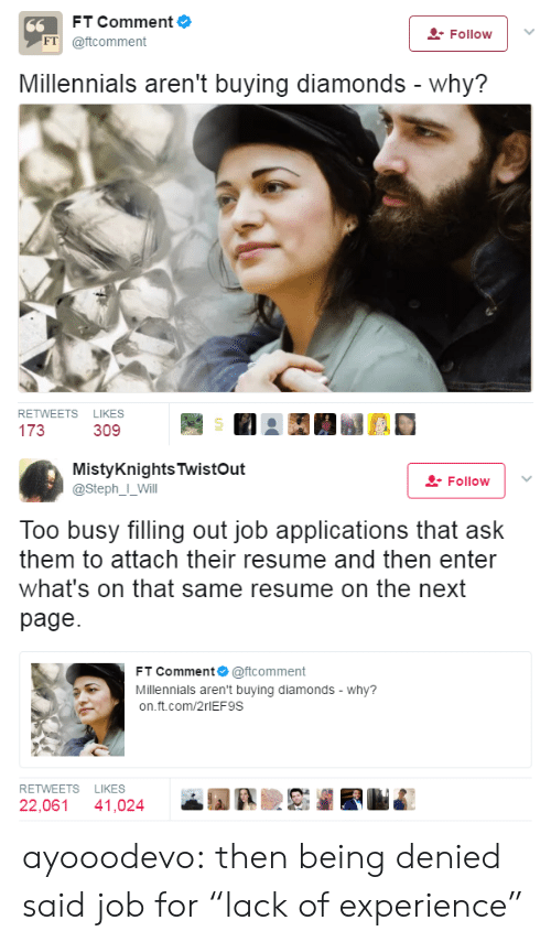 "Tumblr, Millennials, and Blog: FT Comment  Follow ! '  FT @ftcomment  Millennials aren't buying diamonds - why?  RETWEETS LIKES  173  309   MistyKnightsTwistOut  @StephI Will  Follow 1 .  Too busy filling out job applications that ask  them to attach their resume and then enter  what's on that same resume on the next  page  FT Comment @ftcomment  Millennials aren't buying diamonds-why?  on.ft.com/2rlEF9S  RETWEETS LIKES  22,061 41,024 ayooodevo:  then being denied said job for ""lack of experience"""