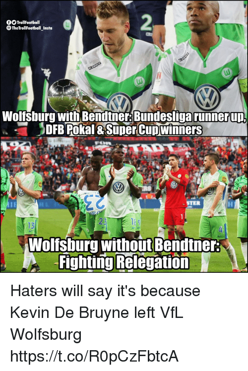 De Bruyne: fTrollFootball  TheTrollFootball Insta  Wolfsburg with Bendtne: Bundesliga runnerup  DFB Pokal & SuperCupwinners  STER  13  Wolfsburg without Bendtner  Fighting Relegation Haters will say it's because Kevin De Bruyne left VfL Wolfsburg https://t.co/R0pCzFbtcA