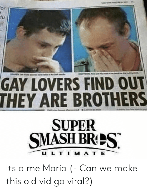 Mario, Old, and Super: fu  GAY LOVERS FIND OUT  THEY ARE BROTHERS  SUPER  SMASHBRPS  U L T I M A T E Its a me Mario (- Can we make this old vid go viral?)
