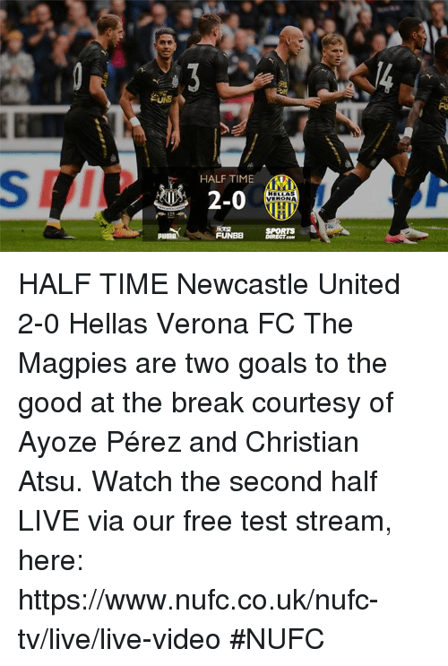 Oom: Fu  HALF TIME  and 2-0  HELLAS  VERONA  SPORTS  FUNBB DIRECT.OOM  PUMA HALF TIME Newcastle United 2-0 Hellas Verona FC  The Magpies are two goals to the good at the break courtesy of Ayoze Pérez and Christian Atsu.  Watch the second half LIVE via our free test stream, here: https://www.nufc.co.uk/nufc-tv/live/live-video #NUFC