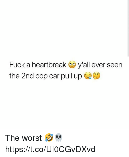 The Worst, Fuck, and Car: Fuck a heartbreak y'all ever seen  the 2nd cop car pull up The worst 🤣💀 https://t.co/UI0CGvDXvd