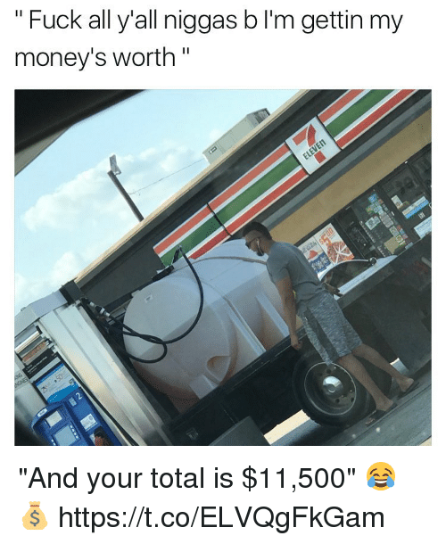 """Totaled: """"Fuck all y'all niggas b I'm gettin my  money's worth""""  n. """"And your total is $11,500"""" 😂💰 https://t.co/ELVQgFkGam"""