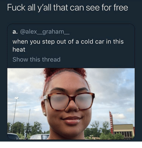 Fuck All: Fuck all y'all that can see for free  a. @alex_graham  when you step out of a cold car in this  heat  Show this thread