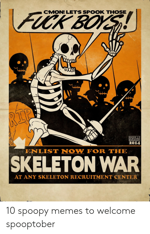 skeleton: FUCK BOYS  CMON! LET'S SPOOK THOSE  RIP  MIKE J.  ARSON  2014  ENLIST NOW FOR THE  SKELETON WAR  AT ANY SKELETON RECRUITMENT CENTER 10 spoopy memes to welcome spooptober
