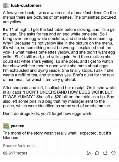 "Still Mad: fuck-customers  A few years back, I was a waitress at a breakfast diner. On the  menus there are pictures of omelettes. The omelettes pictured  are yellow.  It's 11 at night, I get the last table before closing, and it's a girl  my age. She asks for tea and an egg white omelette. So l  bring over her egg white omelette, and she starts screaming.  Why? Because it's not yellow like in the picture on the menu,  it's white, so something must be wrong. I explained that the  yolk is what makes omelettes yellow, and she didn't want egg  yolks. She's still mad, and yells again. And then realizes she  could eat while she's yelling, so she does, and I get to watch  her chew with her mouth open while she rants about eggs  I'm exhausted and dying inside. She finally stops. I ask if she  wants a refill of tea, and she says yes. She's quiet for the rest  of her meal, for which I am very grateful.  After she paid and left, I collected her receipt. On it, she wrote  in all caps ""I DON'T UNDERSTAND HOW EGGS WORK BUT  IT WAS YUMMY."" She left a $20 bill on the table as a tip. She  also left some pills in a bag that my manager sent to the  police, which were identified as some sort of amphetamine.  Don't do drugs kids, you'll forget how eggs work.  yazexa  The moral of the story wasn't really what i expected, but it's  hilarious  Source: fuck-cust...  62,617 notes  A"