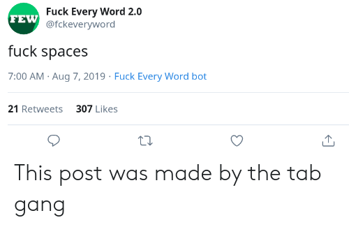Gang, Fuck, and Word: Fuck Every Word 2.0  FEW @fckeveryword  fuck spaces  7:00 AM Aug 7, 2019 Fuck Every Word bot  21 Retweets 307 Likes This post was made by the tab gang