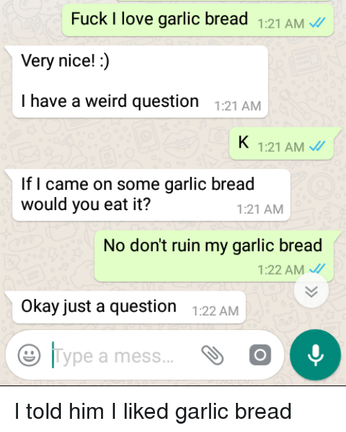 Creepy PMS: Fuck I love garlic bread 1:21 AM  Very nice!:)  I have a weird question :21AMM  1:21 AM  If I came on some garlic bread  would you eat it?  1:21 AM  No don't ruin my garlic bread  1:22 AM  Okay just a question 122 AM  |Type a mess I told him I liked garlic bread