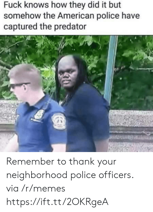 Memes, Police, and American: Fuck knows how they did it but  somehow the American police have  captured the predator Remember to thank your neighborhood police officers. via /r/memes https://ift.tt/2OKRgeA