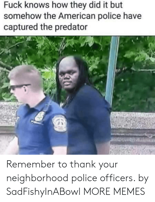 Dank, Memes, and Police: Fuck knows how they did it but  somehow the American police have  captured the predator Remember to thank your neighborhood police officers. by SadFishyInABowl MORE MEMES