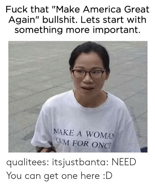 "make america great again: Fuck that ""Make America Great  Again"" bullshit. Lets start with  something more important.  MAKE A WOMAN  CUM FOR ONC qualitees: itsjustbanta: NEED You can get one here :D"