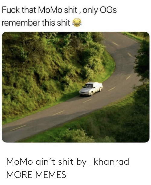 ogs: Fuck that MoMo shit, only OGs  remember this shit MoMo ain't shit by _khanrad MORE MEMES