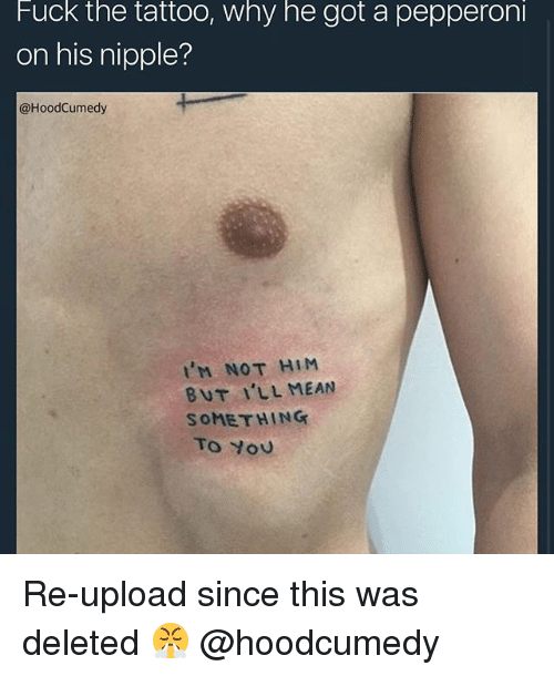 Yo, Fuck, and Mean: Fuck the tattoo, why he got a pepperoni  on his nipple?  @HoodCumedy  'M NOT HiM  BUT ILL MEAN  SOMETHING  To Yo Re-upload since this was deleted 😤 @hoodcumedy