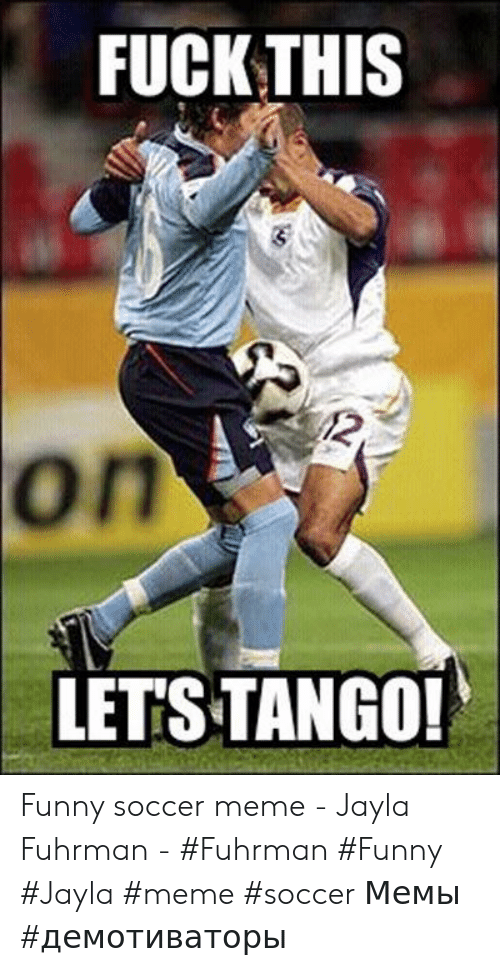 funny soccer: FUCK THIS  LET'S TANGO! Funny soccer meme - Jayla Fuhrman - #Fuhrman #Funny #Jayla #meme #soccer Мемы #демотиваторы