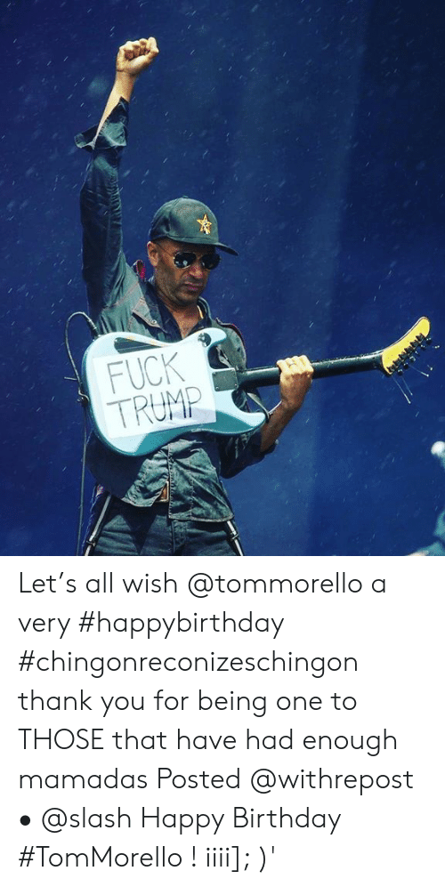 Slash: FUCK  TRUMP  2 Let's all wish @tommorello a very #happybirthday #chingonreconizeschingon thank you for being one to THOSE that have had enough mamadas Posted @withrepost • @slash Happy Birthday #TomMorello ! iiii]; )'
